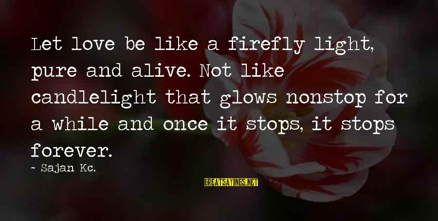 Firefly Sayings By Sajan Kc.: Let love be like a firefly light, pure and alive. Not like candlelight that glows