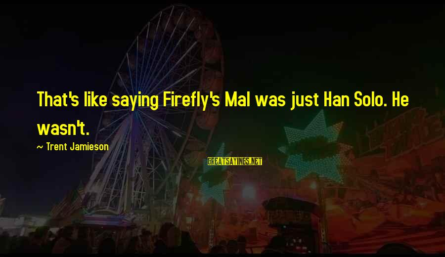 Firefly Sayings By Trent Jamieson: That's like saying Firefly's Mal was just Han Solo. He wasn't.