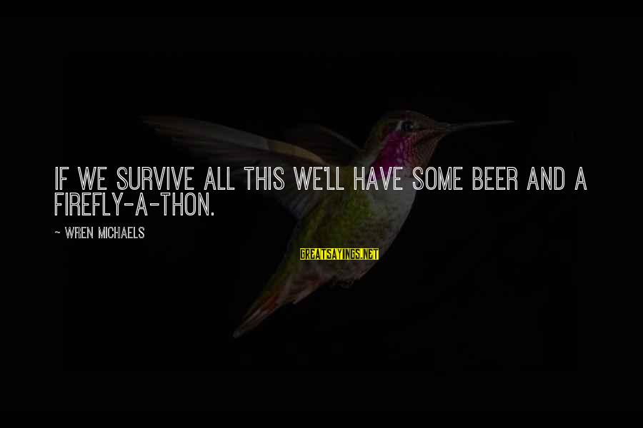 Firefly Sayings By Wren Michaels: If we survive all this we'll have some beer and a Firefly-a-thon.