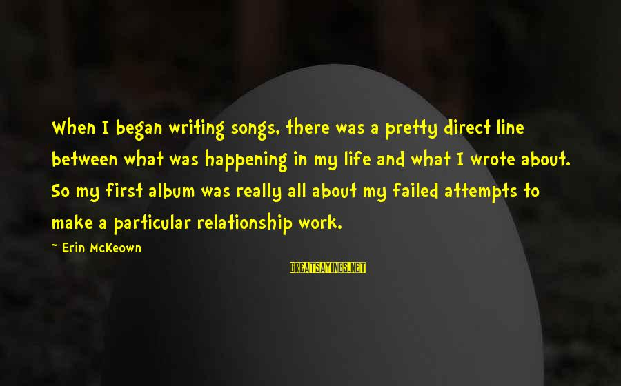 First Attempts Sayings By Erin McKeown: When I began writing songs, there was a pretty direct line between what was happening