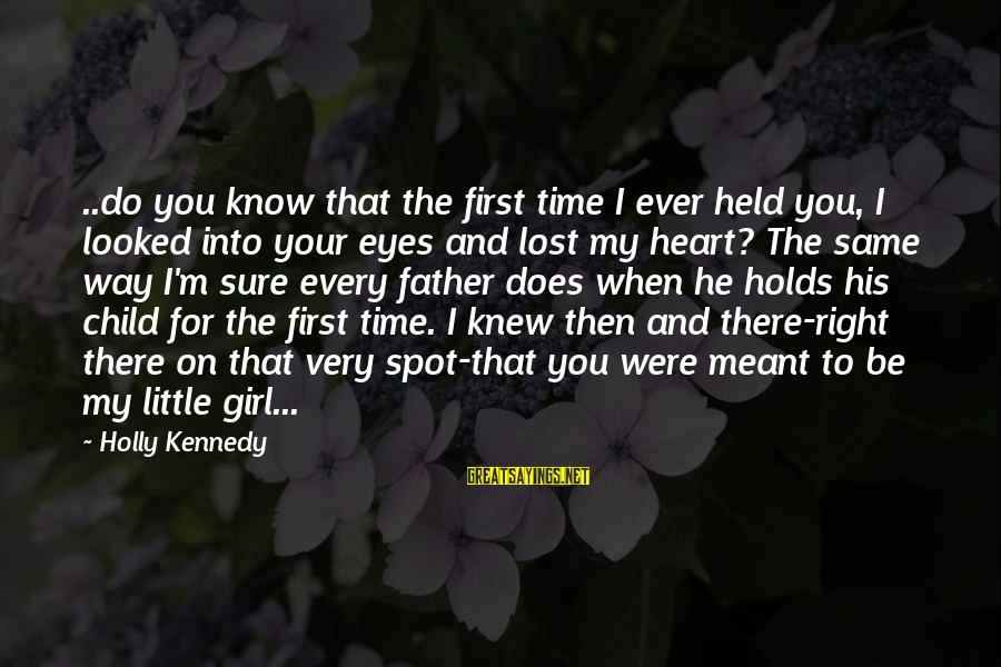 First Girl Child Sayings By Holly Kennedy: ..do you know that the first time I ever held you, I looked into your