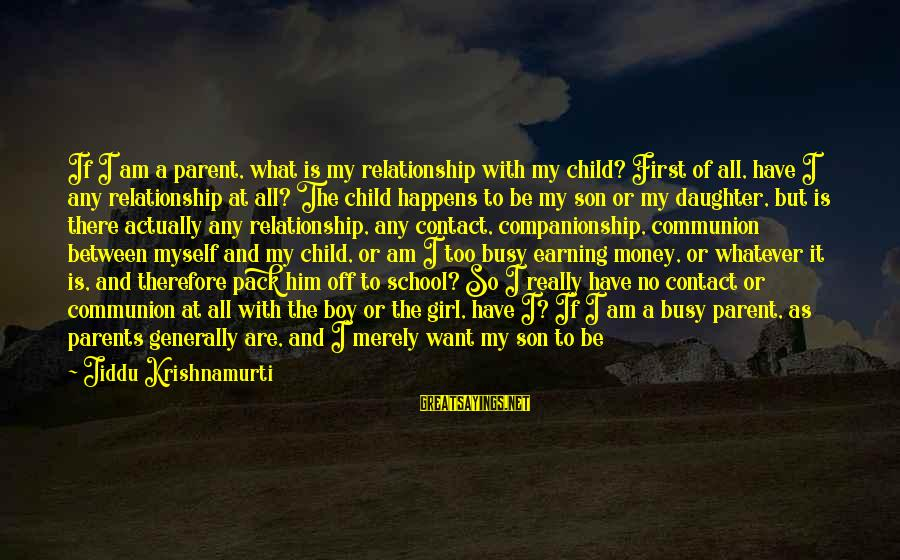 First Girl Child Sayings By Jiddu Krishnamurti: If I am a parent, what is my relationship with my child? First of all,