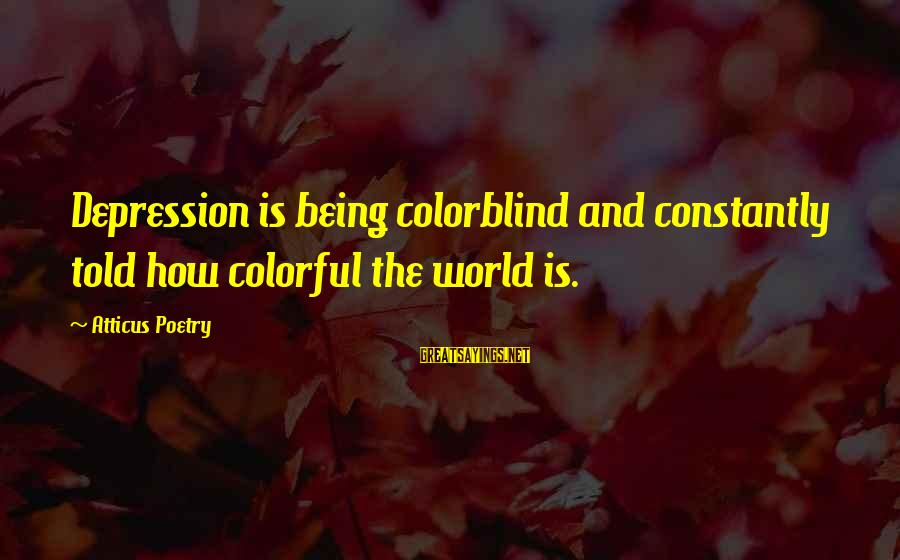 First Job Motivational Sayings By Atticus Poetry: Depression is being colorblind and constantly told how colorful the world is.