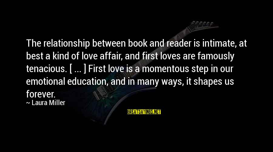 First Love Is Forever Sayings By Laura Miller: The relationship between book and reader is intimate, at best a kind of love affair,