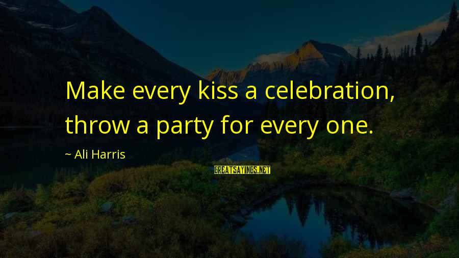 Firstlastkiss Sayings By Ali Harris: Make every kiss a celebration, throw a party for every one.