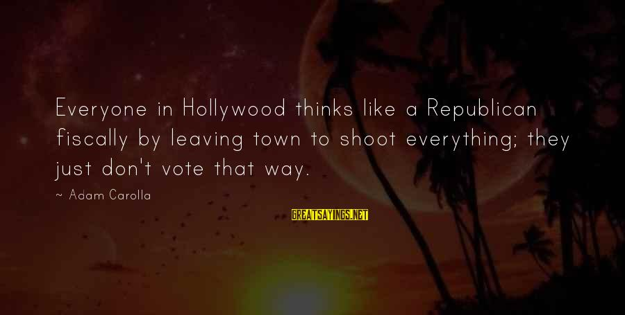 Fiscally Sayings By Adam Carolla: Everyone in Hollywood thinks like a Republican fiscally by leaving town to shoot everything; they