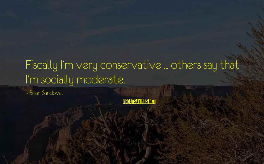Fiscally Sayings By Brian Sandoval: Fiscally I'm very conservative ... others say that I'm socially moderate.