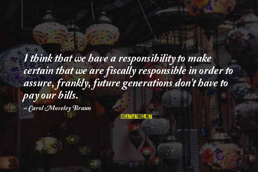 Fiscally Sayings By Carol Moseley Braun: I think that we have a responsibility to make certain that we are fiscally responsible