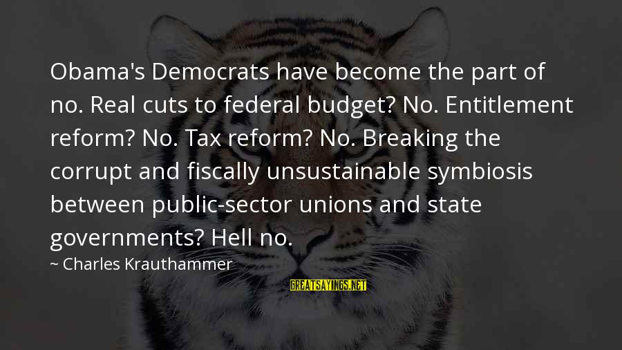 Fiscally Sayings By Charles Krauthammer: Obama's Democrats have become the part of no. Real cuts to federal budget? No. Entitlement