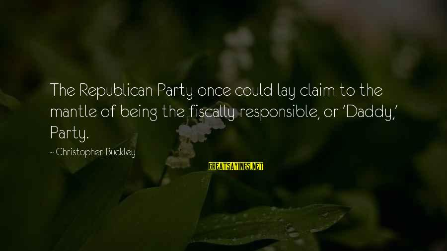 Fiscally Sayings By Christopher Buckley: The Republican Party once could lay claim to the mantle of being the fiscally responsible,