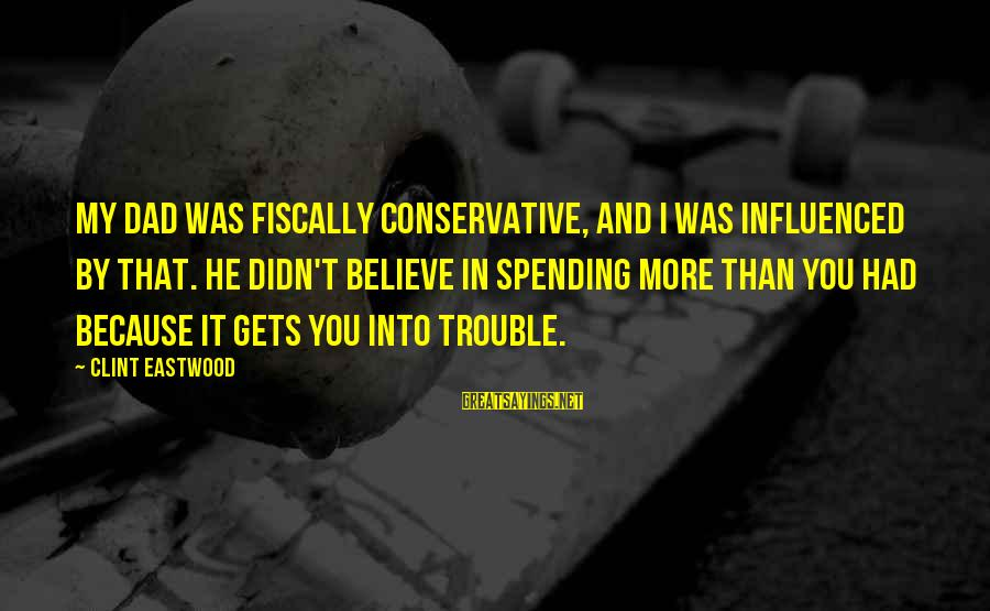 Fiscally Sayings By Clint Eastwood: My dad was fiscally conservative, and I was influenced by that. He didn't believe in