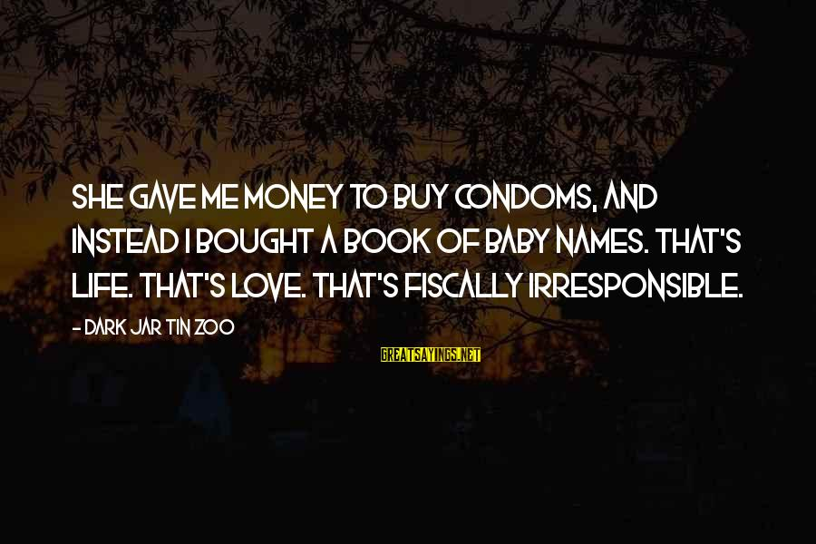 Fiscally Sayings By Dark Jar Tin Zoo: She gave me money to buy condoms, and instead I bought a book of baby