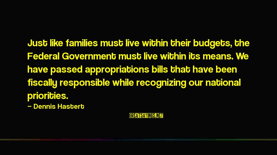 Fiscally Sayings By Dennis Hastert: Just like families must live within their budgets, the Federal Government must live within its