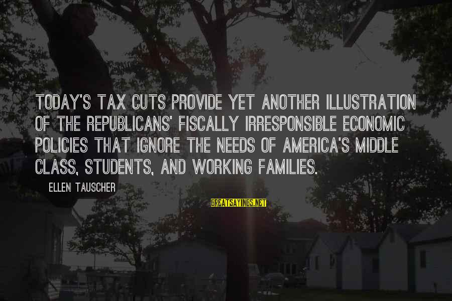 Fiscally Sayings By Ellen Tauscher: Today's tax cuts provide yet another illustration of the Republicans' fiscally irresponsible economic policies that