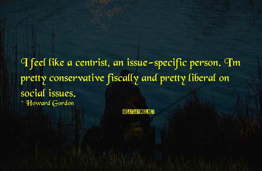 Fiscally Sayings By Howard Gordon: I feel like a centrist, an issue-specific person. I'm pretty conservative fiscally and pretty liberal