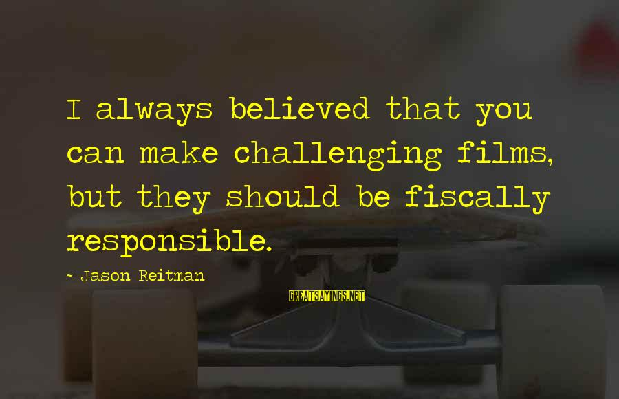 Fiscally Sayings By Jason Reitman: I always believed that you can make challenging films, but they should be fiscally responsible.