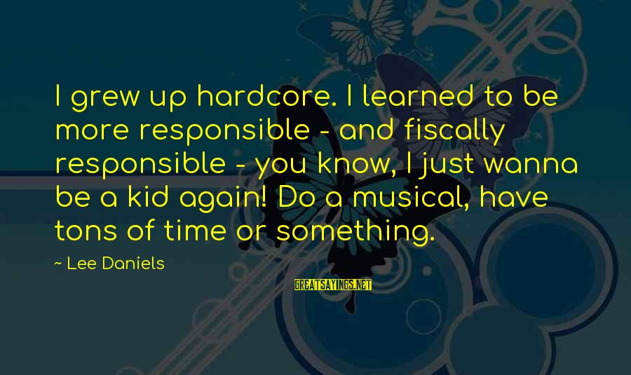 Fiscally Sayings By Lee Daniels: I grew up hardcore. I learned to be more responsible - and fiscally responsible -