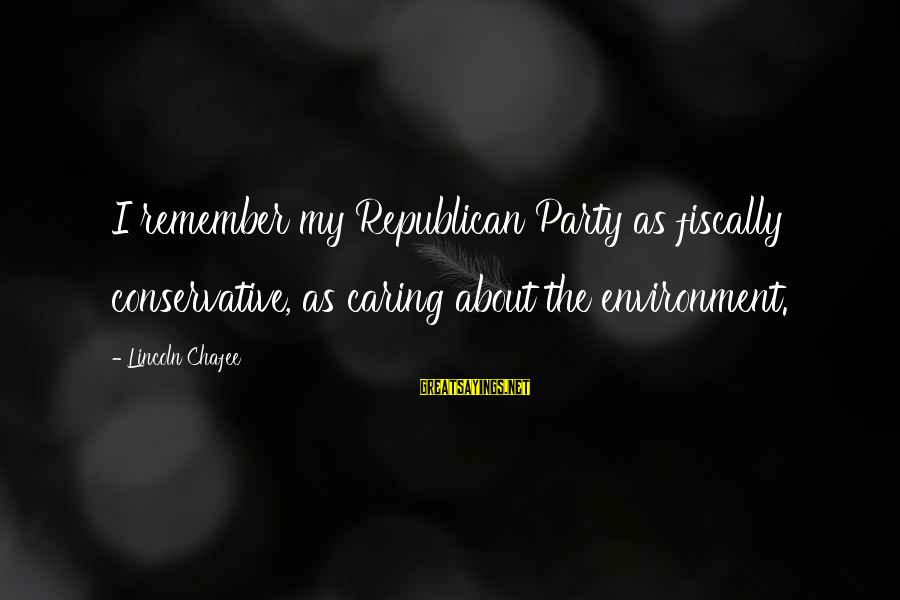 Fiscally Sayings By Lincoln Chafee: I remember my Republican Party as fiscally conservative, as caring about the environment.