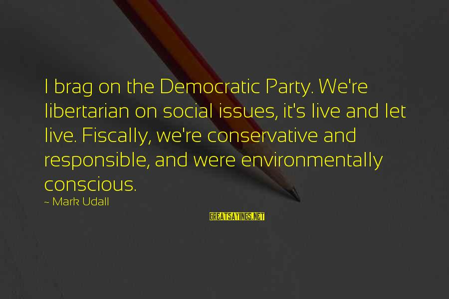 Fiscally Sayings By Mark Udall: I brag on the Democratic Party. We're libertarian on social issues, it's live and let