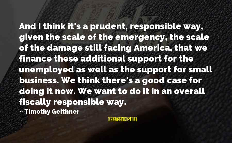 Fiscally Sayings By Timothy Geithner: And I think it's a prudent, responsible way, given the scale of the emergency, the