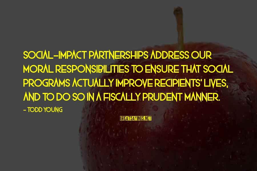 Fiscally Sayings By Todd Young: Social-impact partnerships address our moral responsibilities to ensure that social programs actually improve recipients' lives,