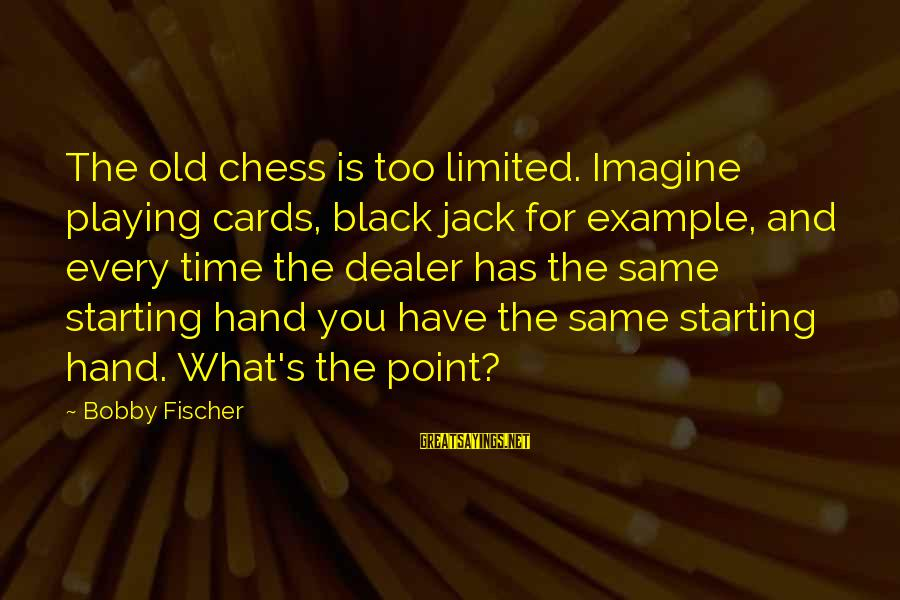 Fischer Black Sayings By Bobby Fischer: The old chess is too limited. Imagine playing cards, black jack for example, and every