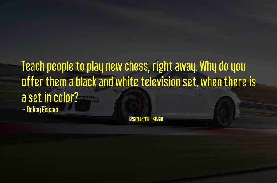 Fischer Black Sayings By Bobby Fischer: Teach people to play new chess, right away. Why do you offer them a black
