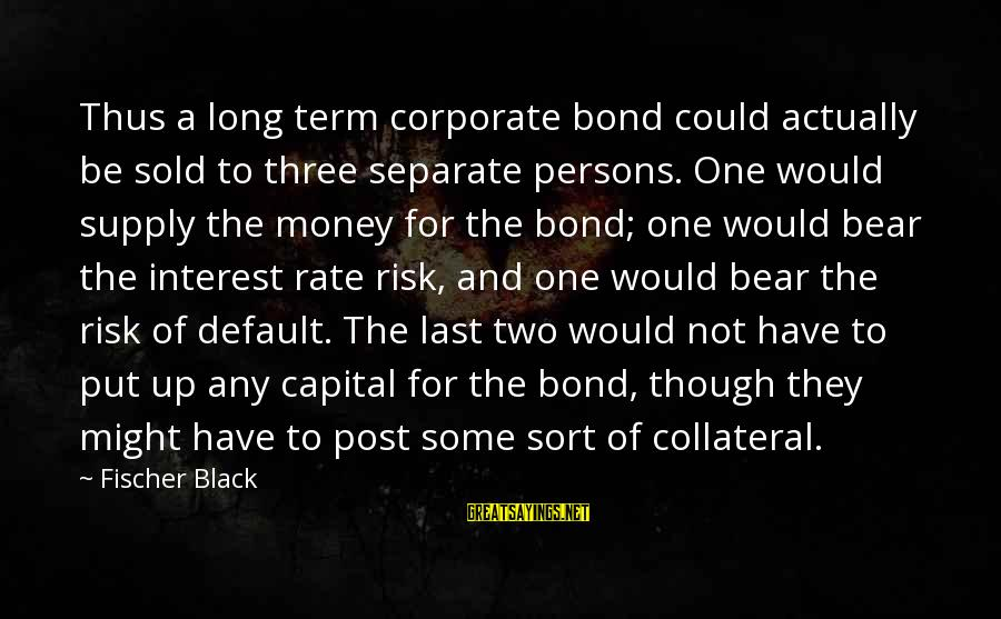 Fischer Black Sayings By Fischer Black: Thus a long term corporate bond could actually be sold to three separate persons. One