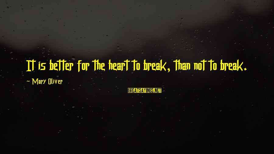 Fischer Black Sayings By Mary Oliver: It is better for the heart to break, than not to break.