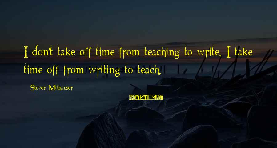 Fischer Black Sayings By Steven Millhauser: I don't take off time from teaching to write. I take time off from writing