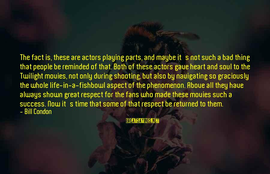 Fishbowl Sayings By Bill Condon: The fact is, these are actors playing parts, and maybe it's not such a bad