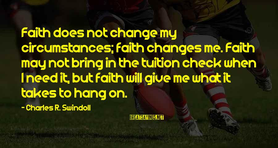 Fishbowl Sayings By Charles R. Swindoll: Faith does not change my circumstances; faith changes me. Faith may not bring in the