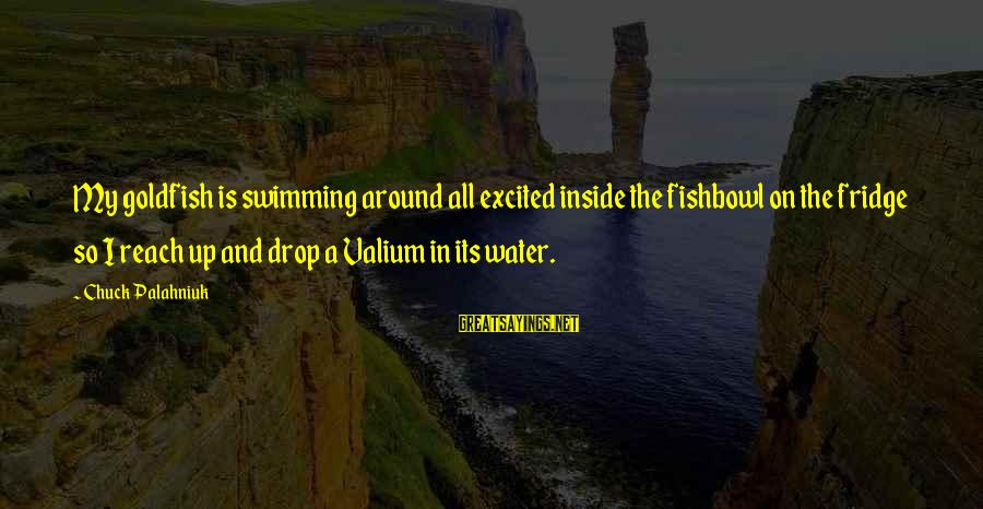 Fishbowl Sayings By Chuck Palahniuk: My goldfish is swimming around all excited inside the fishbowl on the fridge so I