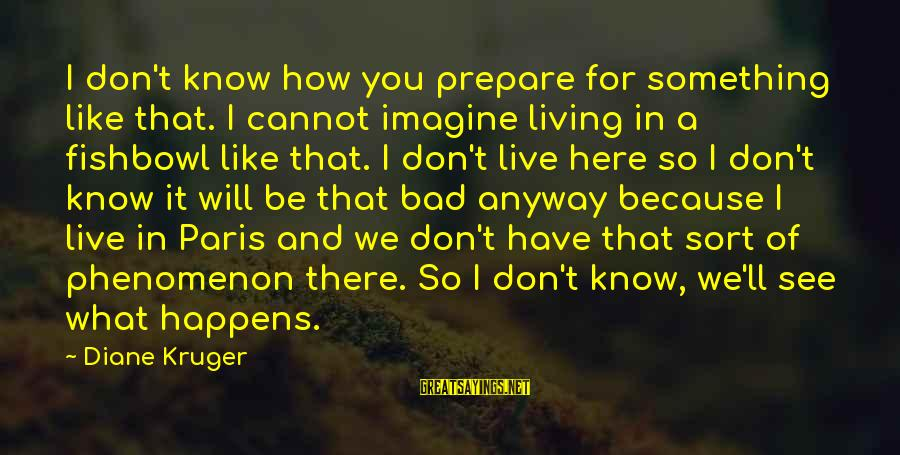 Fishbowl Sayings By Diane Kruger: I don't know how you prepare for something like that. I cannot imagine living in