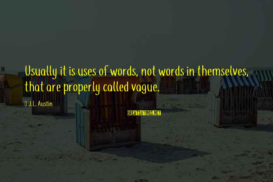 Fishbowl Sayings By J.L. Austin: Usually it is uses of words, not words in themselves, that are properly called vague.