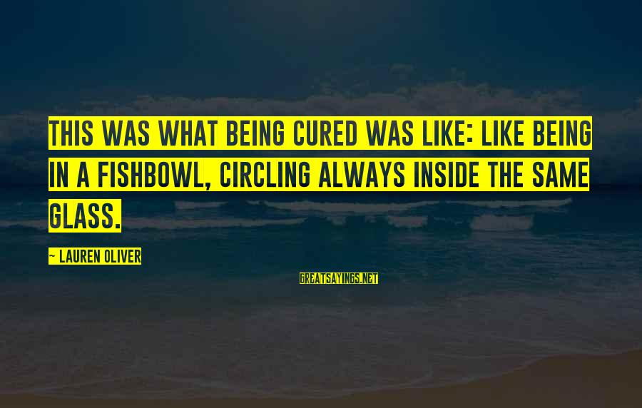 Fishbowl Sayings By Lauren Oliver: This was what being cured was like: like being in a fishbowl, circling always inside