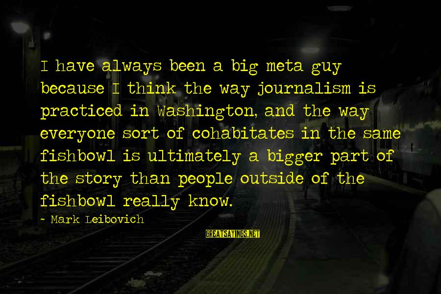 Fishbowl Sayings By Mark Leibovich: I have always been a big meta guy because I think the way journalism is