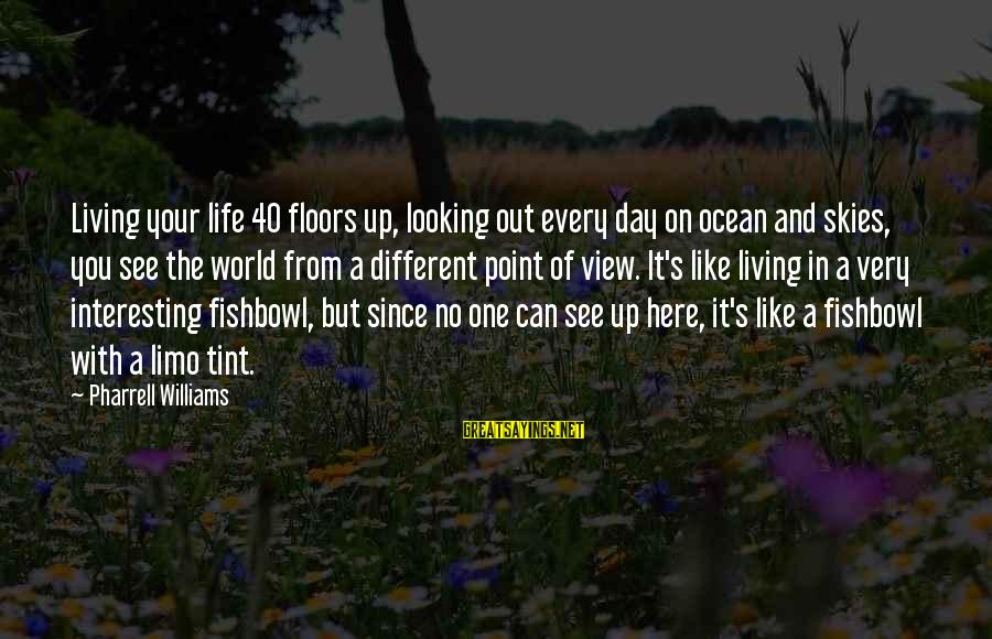 Fishbowl Sayings By Pharrell Williams: Living your life 40 floors up, looking out every day on ocean and skies, you
