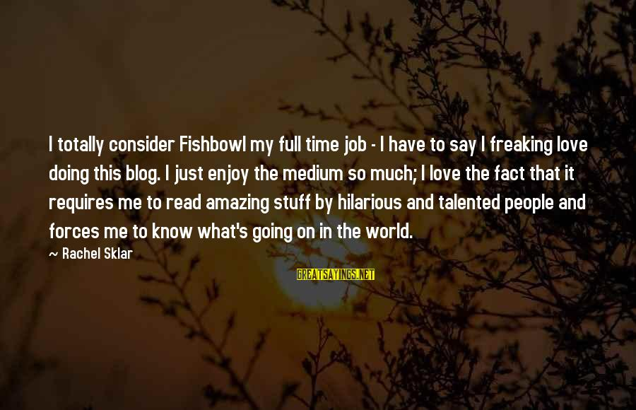 Fishbowl Sayings By Rachel Sklar: I totally consider Fishbowl my full time job - I have to say I freaking
