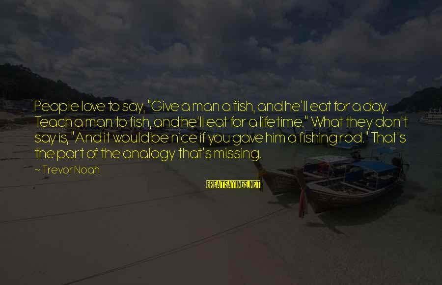 """Fishing Analogy Sayings By Trevor Noah: People love to say, """"Give a man a fish, and he'll eat for a day."""