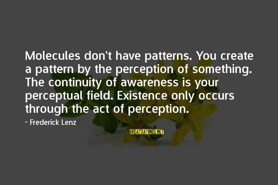 Fizzle Out Sayings By Frederick Lenz: Molecules don't have patterns. You create a pattern by the perception of something. The continuity