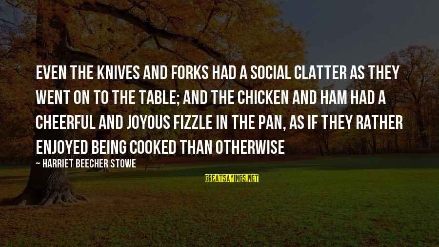 Fizzle Out Sayings By Harriet Beecher Stowe: Even the knives and forks had a social clatter as they went on to the