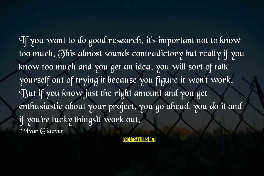 Fizzle Out Sayings By Ivar Giaever: If you want to do good research, it's important not to know too much. This