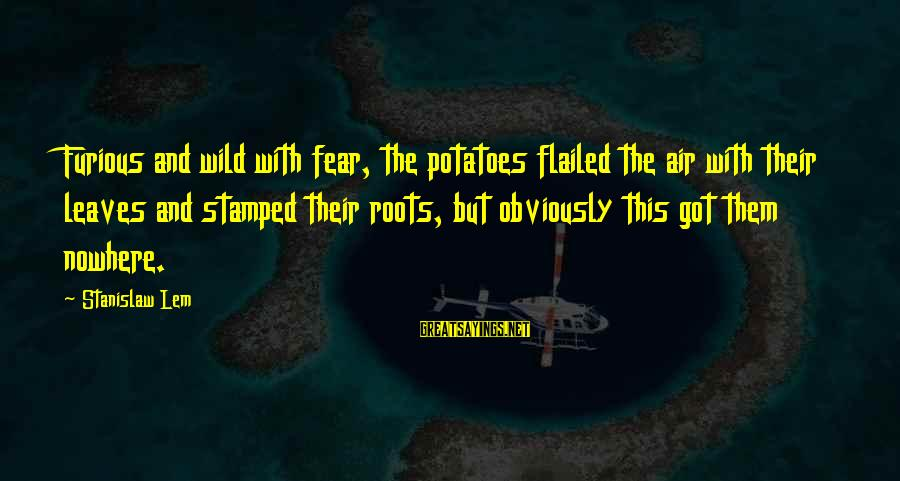 Flailed Sayings By Stanislaw Lem: Furious and wild with fear, the potatoes flailed the air with their leaves and stamped