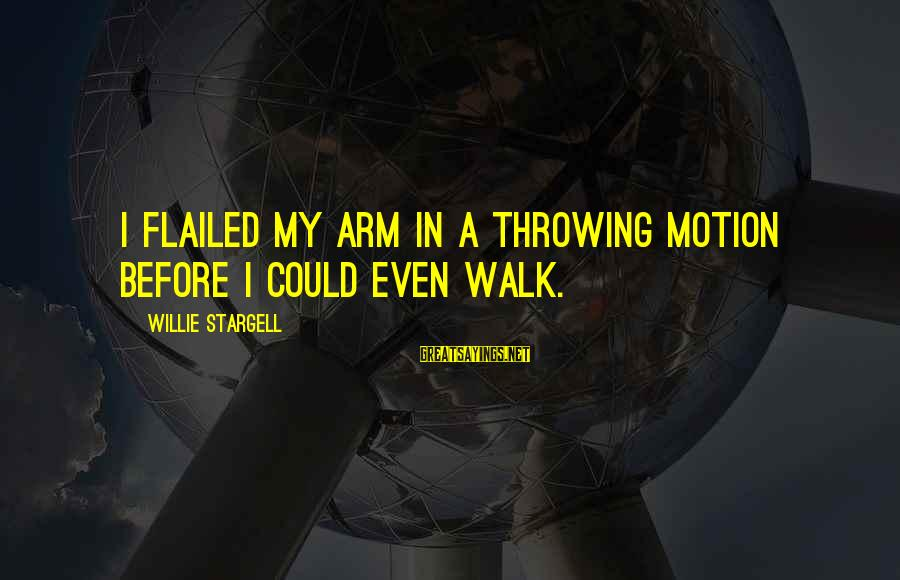 Flailed Sayings By Willie Stargell: I flailed my arm in a throwing motion before I could even walk.