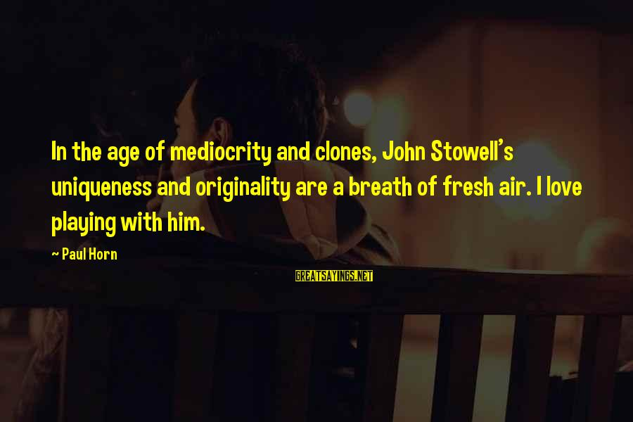Flair From Office Space Sayings By Paul Horn: In the age of mediocrity and clones, John Stowell's uniqueness and originality are a breath