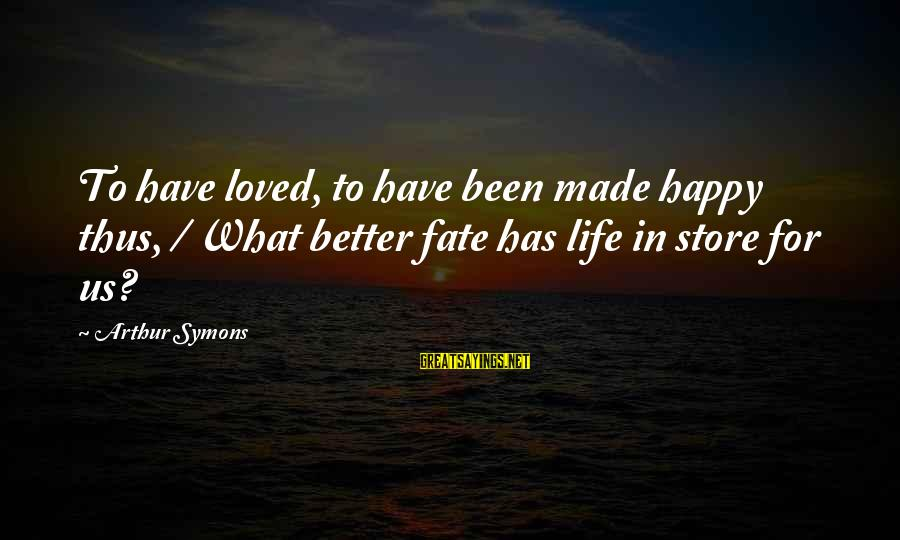 Flashiness Sayings By Arthur Symons: To have loved, to have been made happy thus, / What better fate has life
