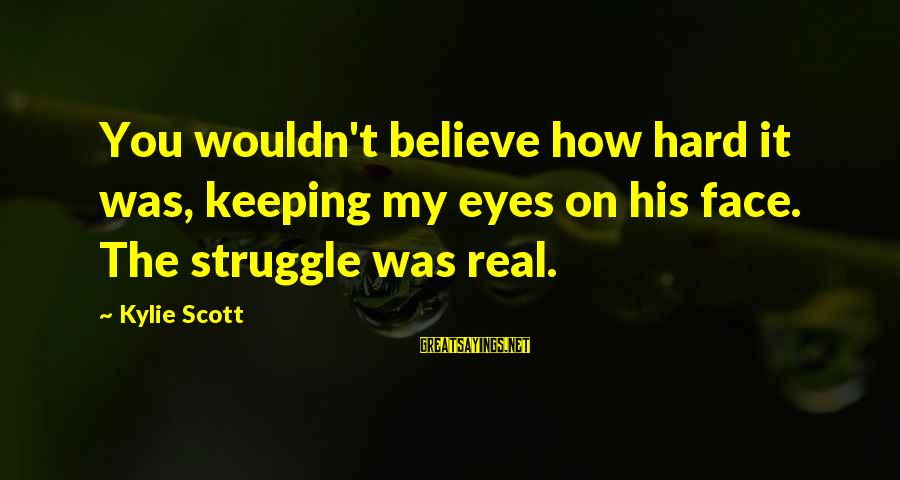 Flashiness Sayings By Kylie Scott: You wouldn't believe how hard it was, keeping my eyes on his face. The struggle