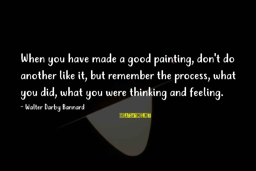 Flashiness Sayings By Walter Darby Bannard: When you have made a good painting, don't do another like it, but remember the