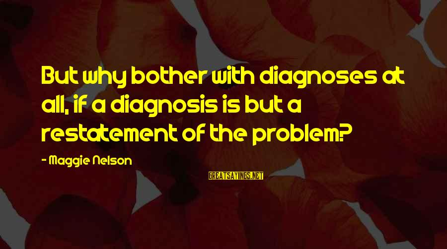 Flawed And Fabulous Sayings By Maggie Nelson: But why bother with diagnoses at all, if a diagnosis is but a restatement of